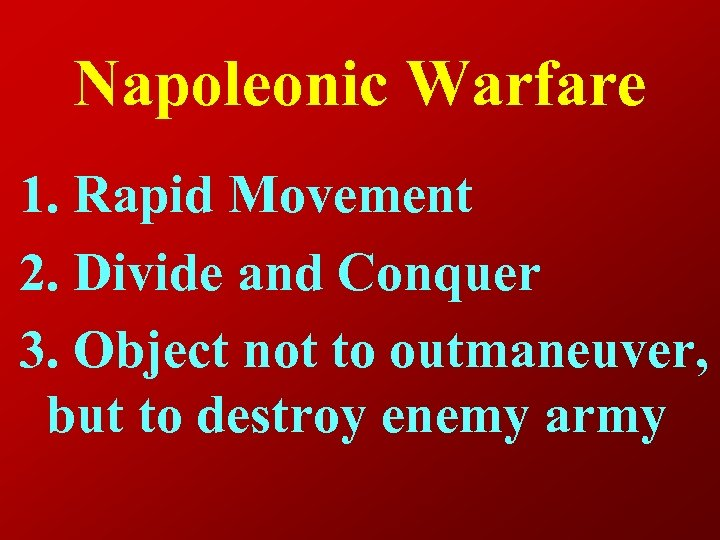Napoleonic Warfare 1. Rapid Movement 2. Divide and Conquer 3. Object not to outmaneuver,