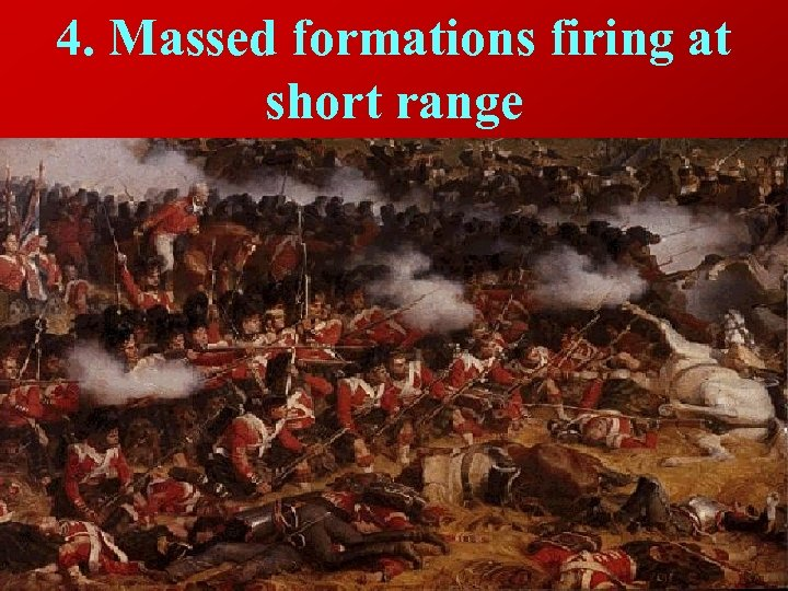 4. Massed formations firing at short range