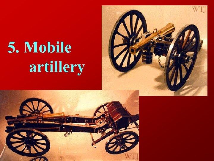 5. Mobile artillery