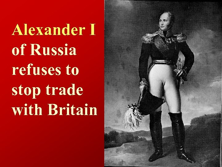 Alexander I of Russia refuses to stop trade with Britain