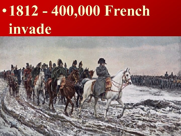 • 1812 - 400, 000 French invade http: //members. tripod. com/~shadojak/march. jpg