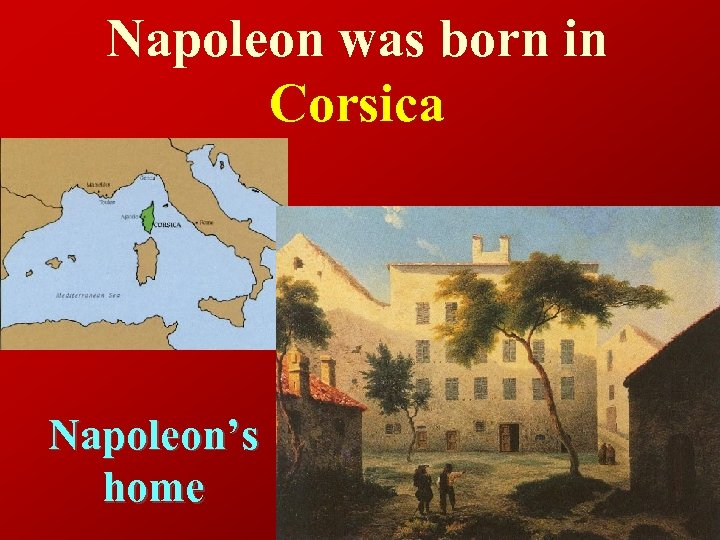 Napoleon was born in Corsica Napoleon's home