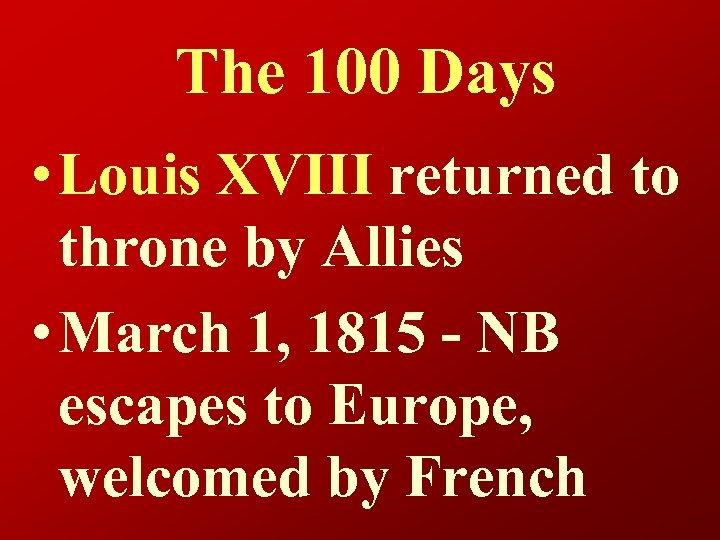 The 100 Days • Louis XVIII returned to throne by Allies • March 1,