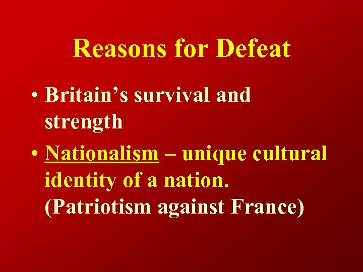 Reasons for Defeat • Britain's survival and strength • Nationalism – unique cultural identity