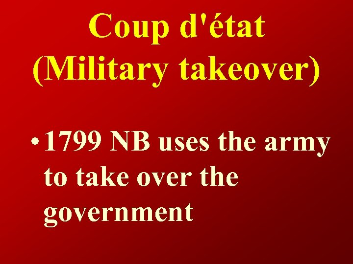 Coup d'état (Military takeover) • 1799 NB uses the army to take over the