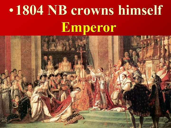 • 1804 NB crowns himself Emperor