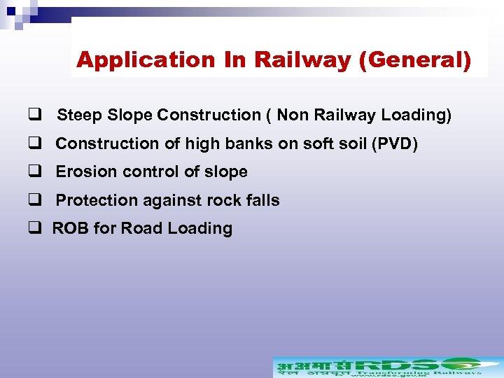 Application In Railway (General) q Steep Slope Construction ( Non Railway Loading) q Construction