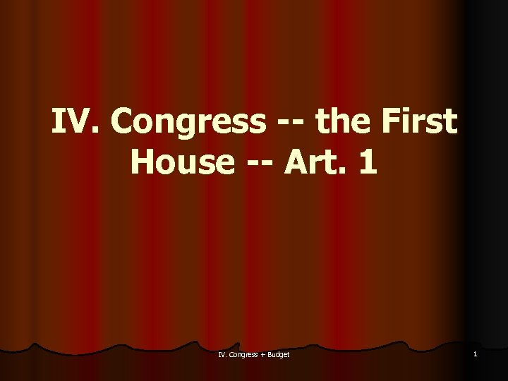IV. Congress -- the First House -- Art. 1 IV. Congress + Budget 1