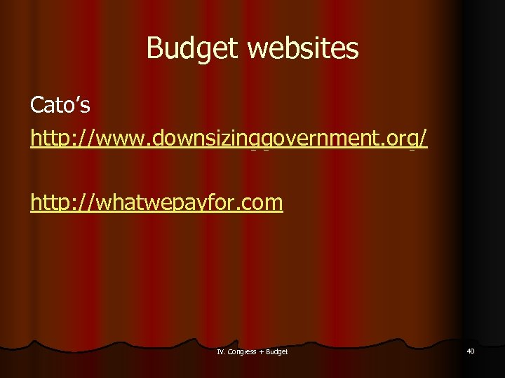 Budget websites Cato's http: //www. downsizinggovernment. org/ http: //whatwepayfor. com IV. Congress + Budget