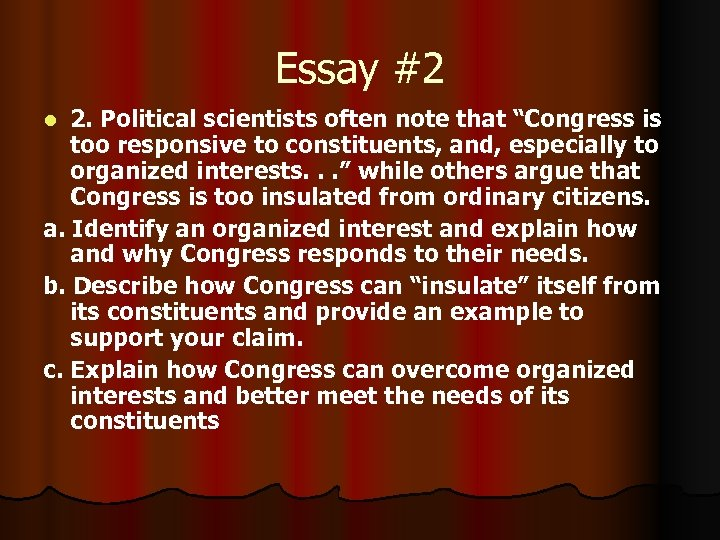 "Essay #2 2. Political scientists often note that ""Congress is too responsive to constituents,"