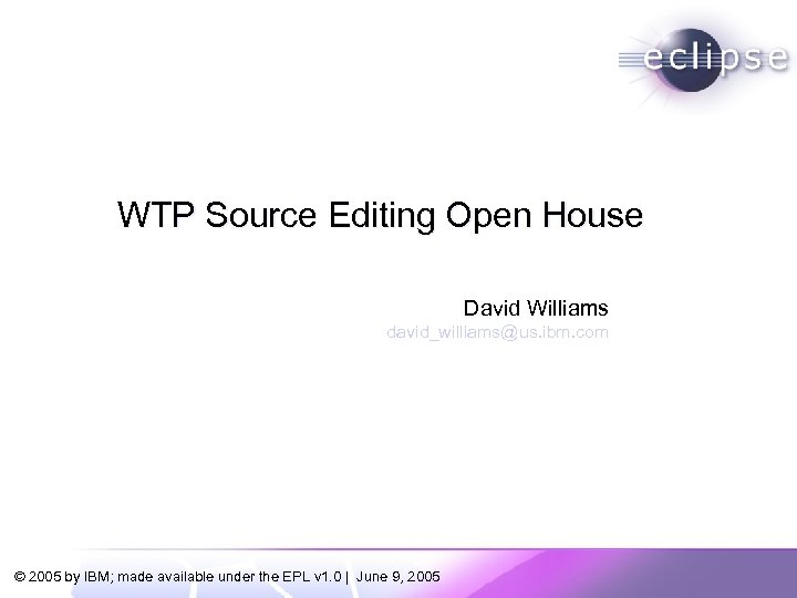 WTP Source Editing Open House David Williams david_williams@us. ibm. com © 2005 by IBM;
