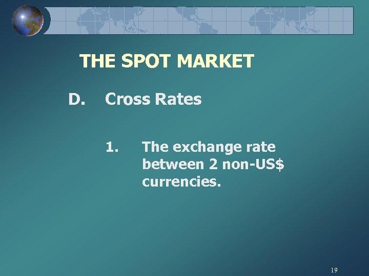 THE SPOT MARKET D. Cross Rates 1. The exchange rate between 2 non-US$ currencies.
