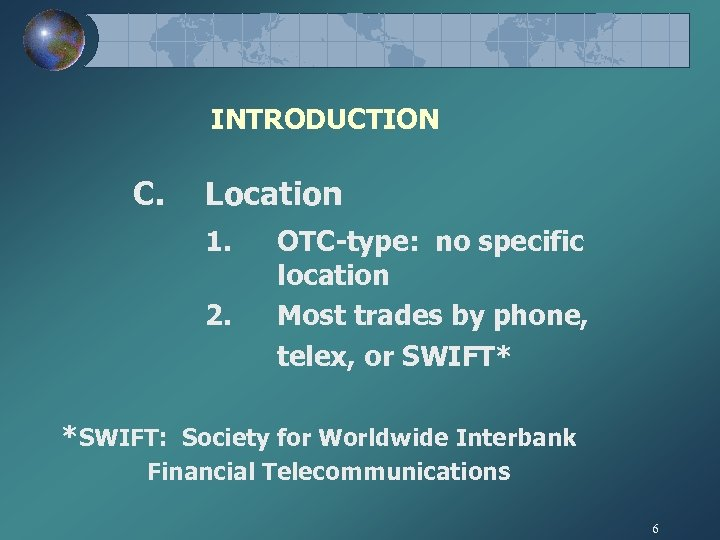 INTRODUCTION C. Location 1. 2. OTC-type: no specific location Most trades by phone, telex,