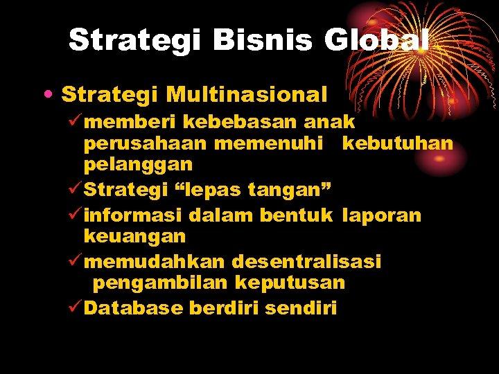 Strategi Bisnis Global • Strategi Multinasional ümemberi kebebasan anak perusahaan memenuhi kebutuhan pelanggan üStrategi