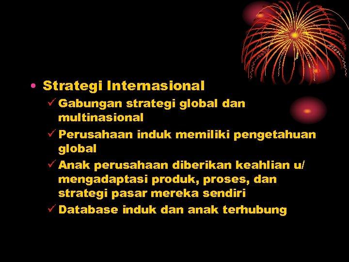 • Strategi Internasional ü Gabungan strategi global dan multinasional ü Perusahaan induk memiliki