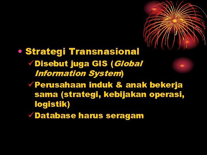 • Strategi Transnasional üDisebut juga GIS (Global Information System) üPerusahaan induk & anak