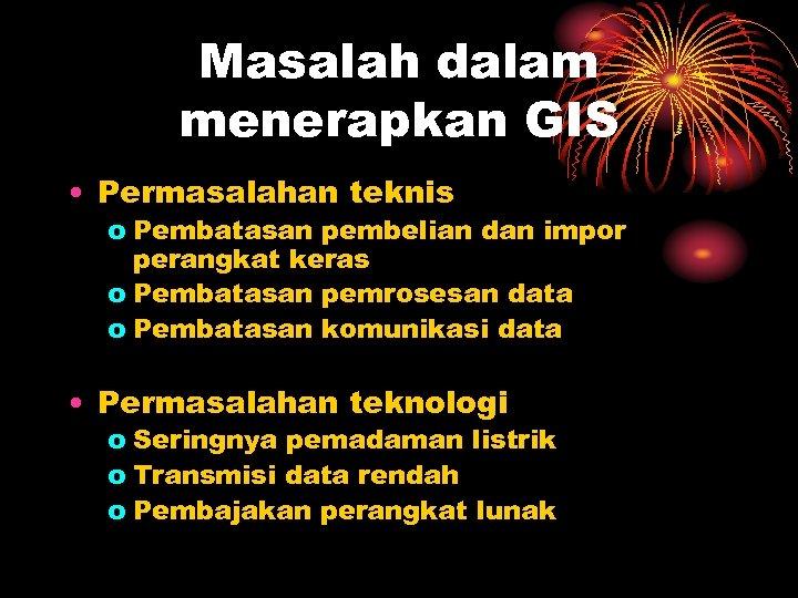 Masalah dalam menerapkan GIS • Permasalahan teknis o Pembatasan pembelian dan impor perangkat keras