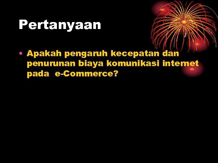 Pertanyaan • Apakah pengaruh kecepatan dan penurunan biaya komunikasi internet pada e-Commerce?