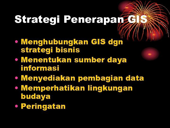 Strategi Penerapan GIS • Menghubungkan GIS dgn strategi bisnis • Menentukan sumber daya informasi