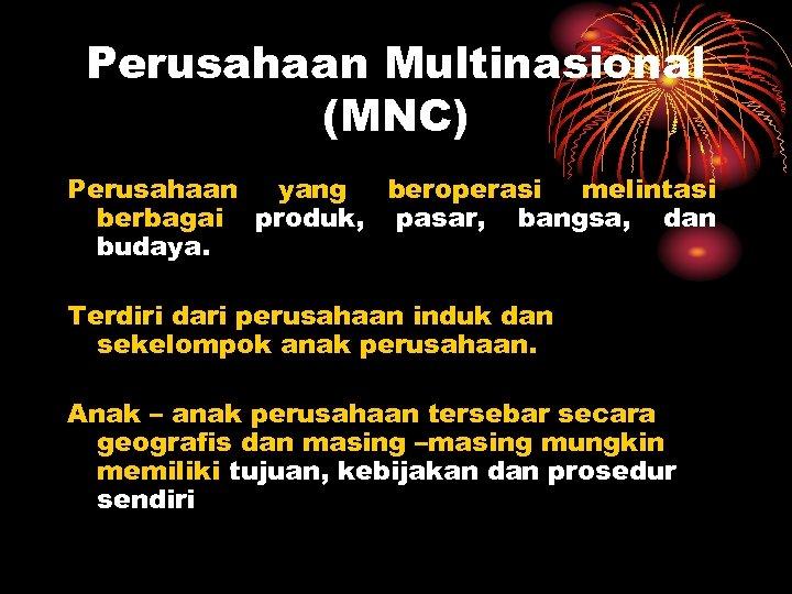Perusahaan Multinasional (MNC) Perusahaan yang beroperasi melintasi berbagai produk, pasar, bangsa, dan budaya. Terdiri
