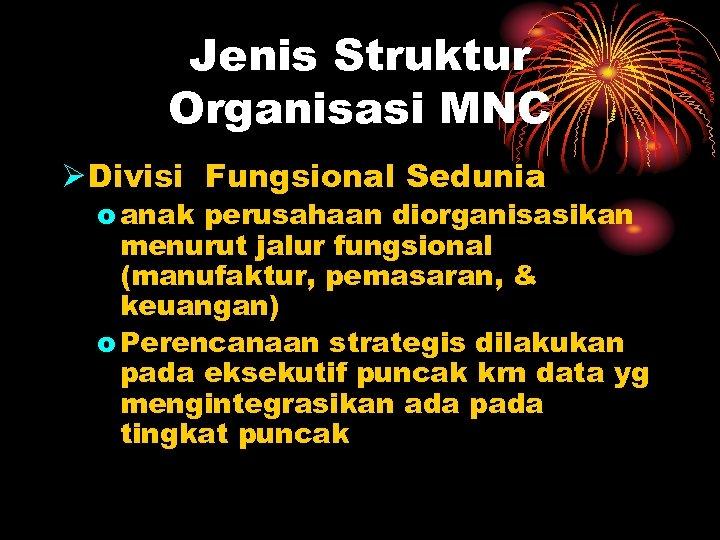 Jenis Struktur Organisasi MNC Ø Divisi Fungsional Sedunia o anak perusahaan diorganisasikan menurut jalur