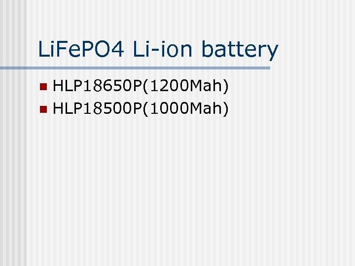 Li. Fe. PO 4 Li-ion battery HLP 18650 P(1200 Mah) n HLP 18500 P(1000
