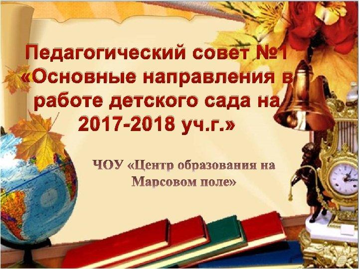 Педагогический совет № 1 «Основные направления в работе детского сада на 2017 -2018 уч.