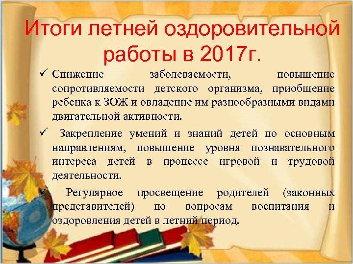 Итоги летней оздоровительной работы в 2017 г. ü Снижение заболеваемости, повышение сопротивляемости детского организма,