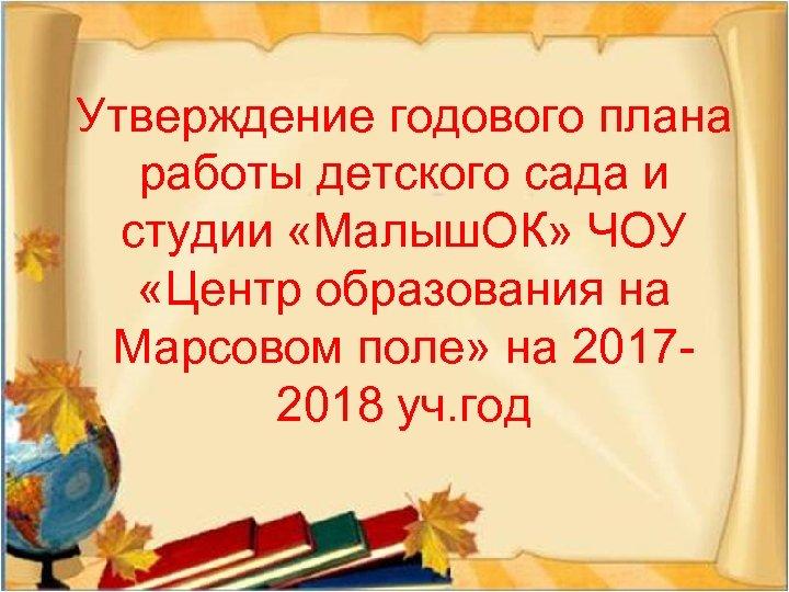 Утверждение годового плана работы детского сада и студии «Малыш. ОК» ЧОУ «Центр образования на
