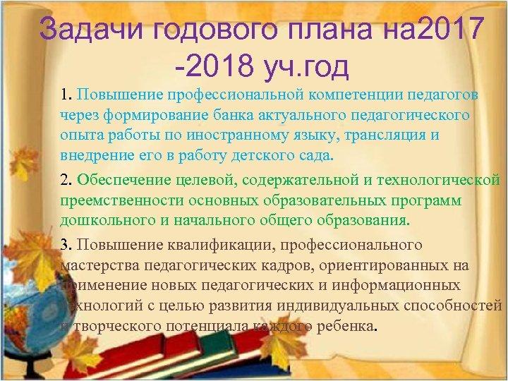Задачи годового плана на 2017 -2018 уч. год 1. Повышение профессиональной компетенции педагогов через