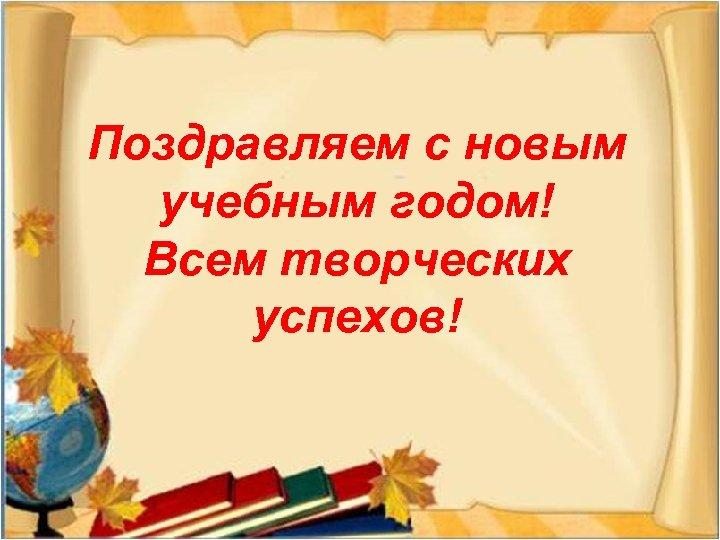 Поздравляем с новым учебным годом! Всем творческих успехов!