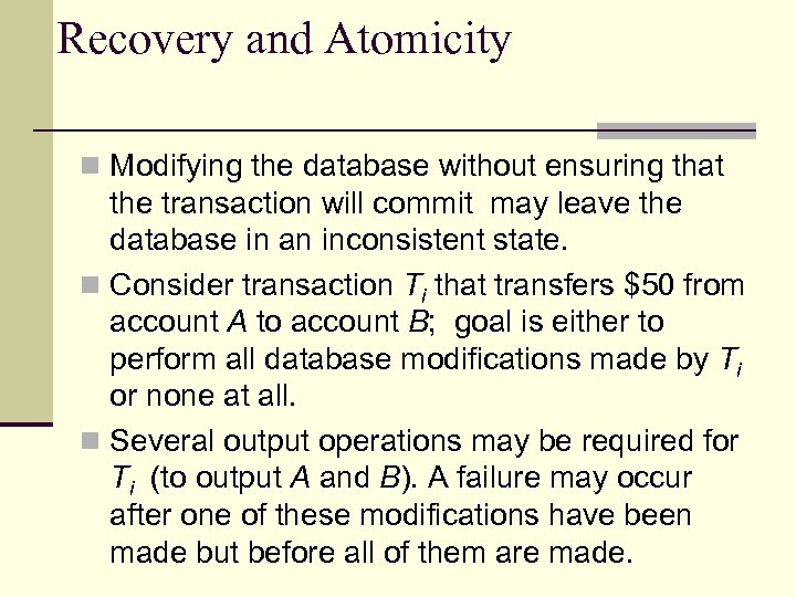Recovery and Atomicity n Modifying the database without ensuring that the transaction will commit