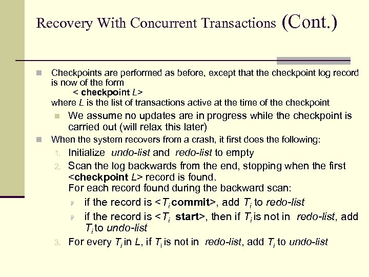 Recovery With Concurrent Transactions n Checkpoints are performed as before, except that the checkpoint