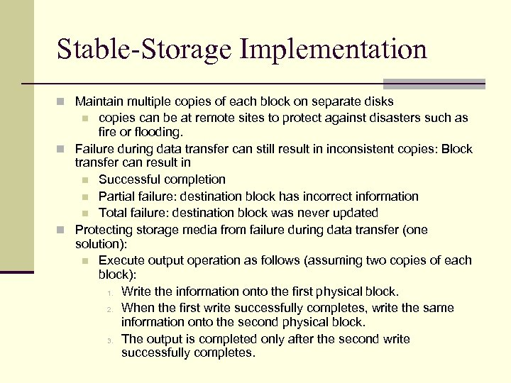 Stable-Storage Implementation n Maintain multiple copies of each block on separate disks copies can