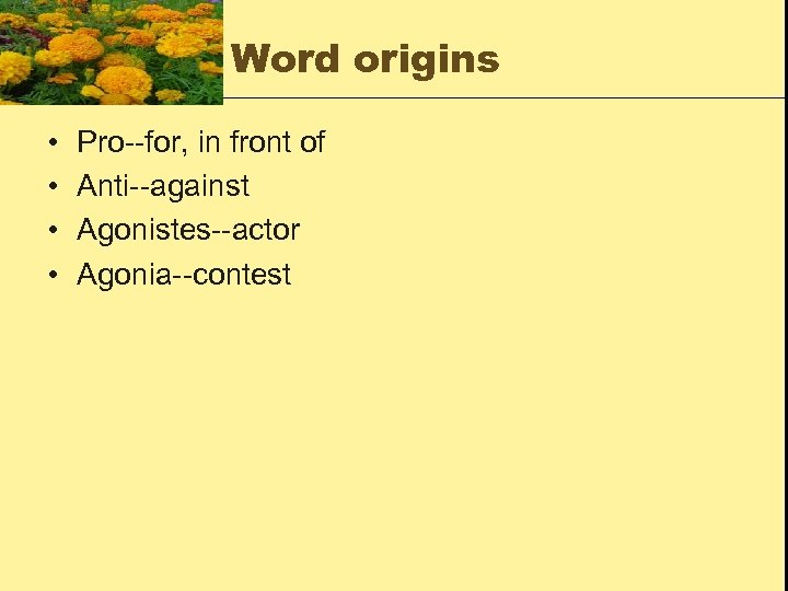Word origins • • Pro--for, in front of Anti--against Agonistes--actor Agonia--contest