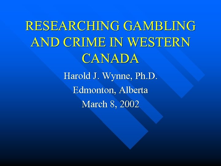 RESEARCHING GAMBLING AND CRIME IN WESTERN CANADA Harold J. Wynne, Ph. D. Edmonton, Alberta