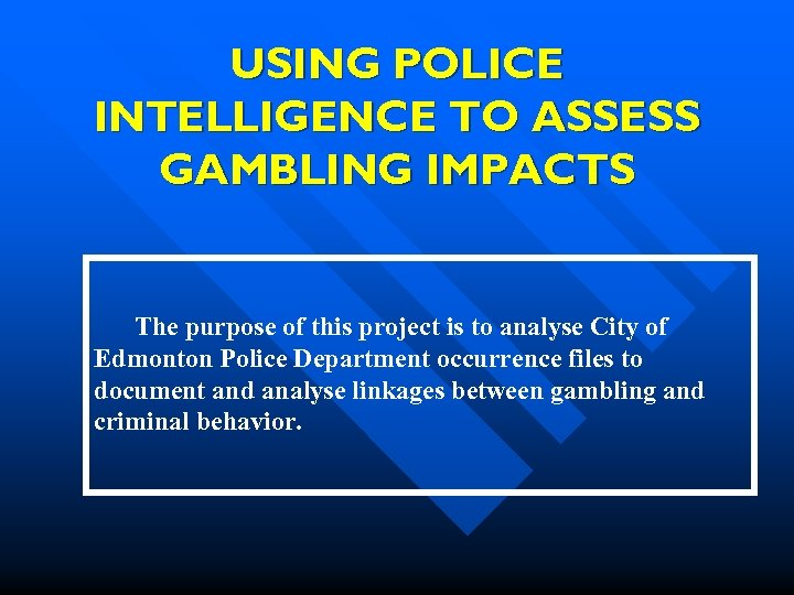 USING POLICE INTELLIGENCE TO ASSESS GAMBLING IMPACTS The purpose of this project is to