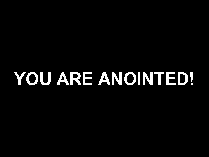 YOU ARE ANOINTED!
