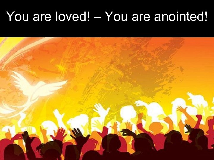You are loved! – You are anointed!