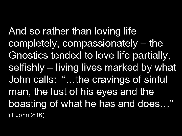 And so rather than loving life completely, compassionately – the Gnostics tended to love