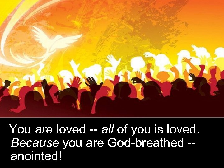 You are loved -- all of you is loved. Because you are God-breathed -anointed!