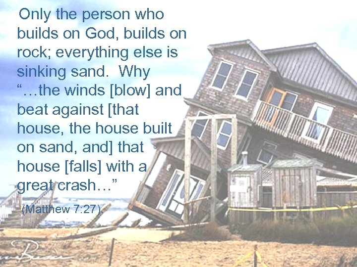 Only the person who builds on God, builds on rock; everything else is sinking