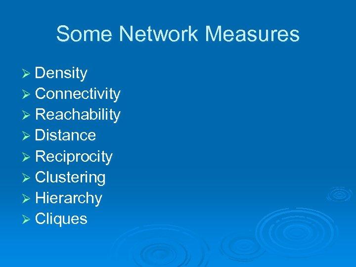 Some Network Measures Ø Density Ø Connectivity Ø Reachability Ø Distance Ø Reciprocity Ø
