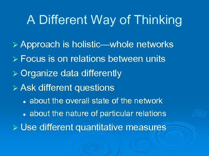 A Different Way of Thinking Ø Approach is holistic—whole networks Ø Focus is on
