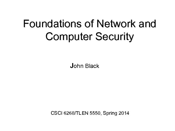 Foundations of Network and Computer Security John Black CSCI 6268/TLEN 5550, Spring 2014