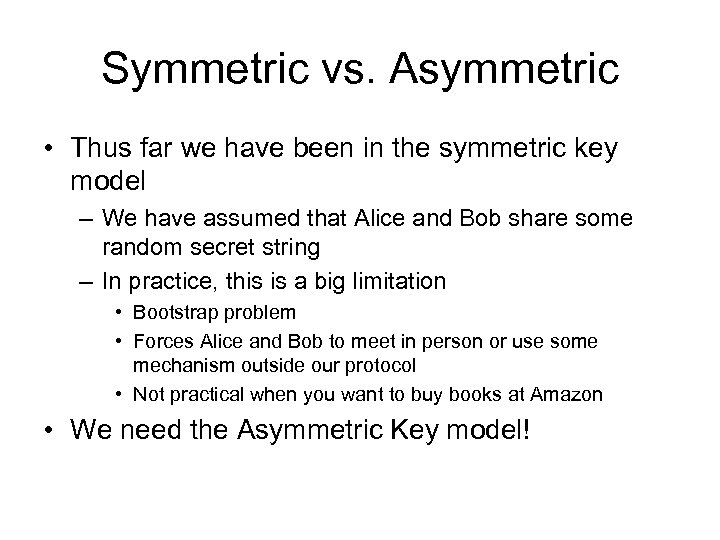 Symmetric vs. Asymmetric • Thus far we have been in the symmetric key model