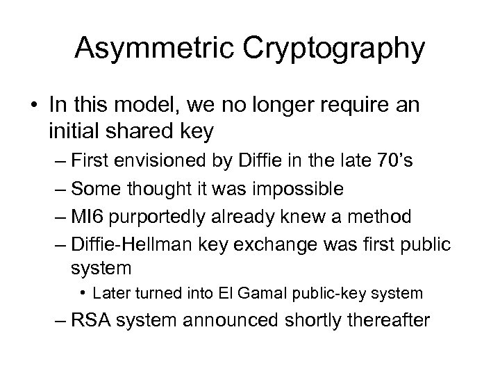 Asymmetric Cryptography • In this model, we no longer require an initial shared key