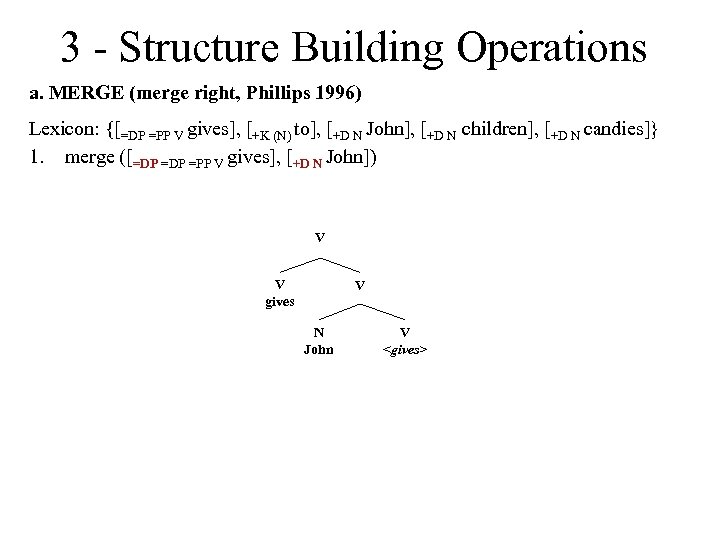 3 - Structure Building Operations a. MERGE (merge right, Phillips 1996) Lexicon: {[=DP =PP