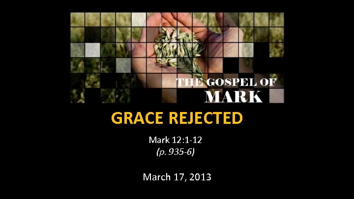 GRACE REJECTED Mark 12: 1 -12 (p. 935 -6) March 17, 2013