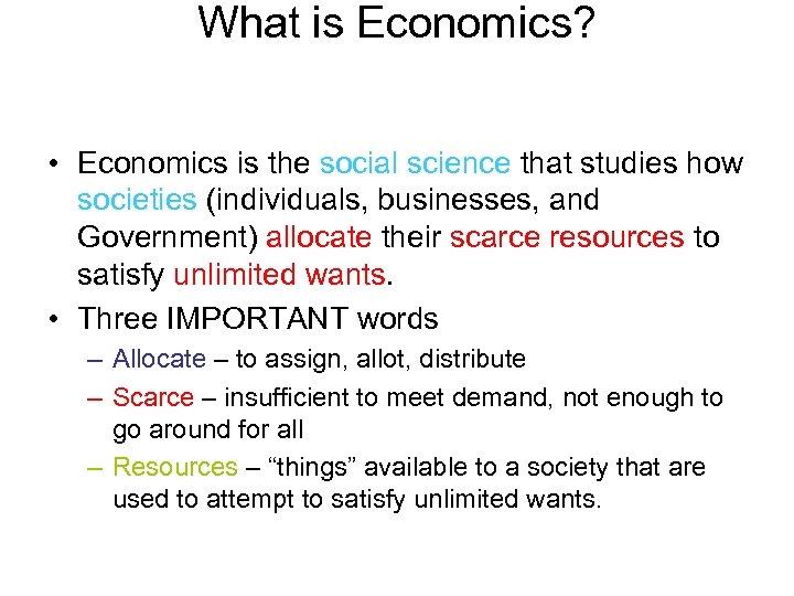 What is Economics? • Economics is the social science that studies how societies (individuals,